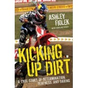 Kicking up Dirt: A True Story of Determination, Deafness, and Daring by Ashley Fiolek