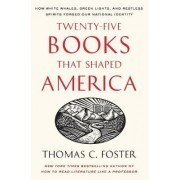 Twenty-five Books That Shaped America: How White Whales, Green Lights, And Restless Spirits Forged Our National Identity by Thomas C. Foster