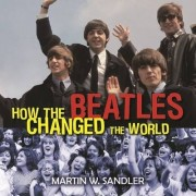 How the Beatles Changed the World by Martin W Sandler