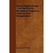 Steam-Engine Design - For The Use Of Mechanical Engineers, Students And Draughtsmen by Jay Manuel Whitham