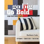 Go Big, Go Bold Large-Scale Modern Quilts by Barbara S. Cain