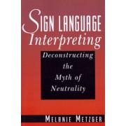 Sign Language Interpreting - Deconstructing the Myth of Neutrality by Melanie Metzger