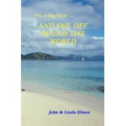 Buy A Big Yacht ... And Sail Off Round The World by John & Linda Elmes