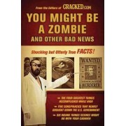 You Might Be a Zombie and Other Bad News by Cracked Com
