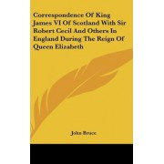 Correspondence of King James VI of Scotland with Sir Robert Cecil and Others in England During the Reign of Queen Elizabeth by John Bruce