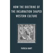How the Doctrine of Incarnation Shaped Western Culture by Patricia Ranft