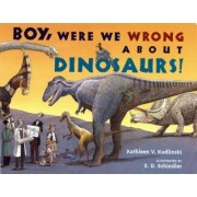 Boy, Were We Wrong about Dinosaurs! by Kathleen V Kudlinski