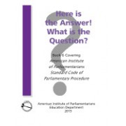 Here Is the Answer! What Is the Question?: Book 6, Covering American Institute of Parliamentarians Standard Code of Parliamentary Procedure