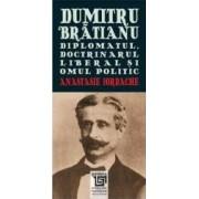 Dumitru Bratianu - Diplomatul Doctrinarul Liberalul Si Omul Politic - Anastasie Iordache