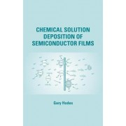 Chemical Solution Deposition of Semiconductor Films by Gary Hodes