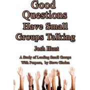 Good Questions Have Small Groups Talking -- Leading Small Groups with Purpose by Josh Hunt