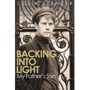 Backing Into Light: My Father's Son by Colin Spencer