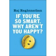 If You're So Smart, Why Aren't You Happy? by Raj Raghunathan