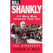 Bill Shankly: It's Much More Important Than That by Stephen F. Kelly
