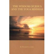 Wisdom of Jesus & the Yoga Siddhas by Marshall Govindan