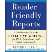 Reader-Friendly Reports: A No-Nonsense Guide to Effective Writing for MBAs, Consultants, and Other Professionals by Carter A. Daniel