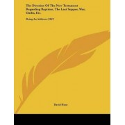 The Doctrine of the New Testament Regarding Baptism, the Last Supper, War, Oaths, Etc. by Col David Hunt