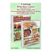 Cooking with Slow Cooker Box Set 2 in 1: 60 Everyday Recipes and Heartwarming Soups and Stews to Restore Your Faith in Slow Cooker.: (Freezer Crockpot