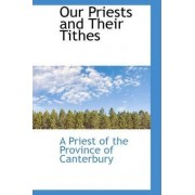 Our Priests and Their Tithes by Of The Province of Canterbury Priest of the Province of Canterbury
