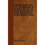A Moslem Seeker After God - Showing Islam At Its Best In The Life And Teaching Of Al-Ghazali Mystic And Theologian Of The Eleventh Century by Samuel M Zwemer