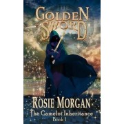 The Golden Sword (the Camelot Inheritance - Book 1) by Rosie Morgan
