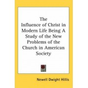 The Influence of Christ in Modern Life Being A Study of the New Problems of the Church in American Society by Newell Dwight Hillis