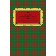 Classic Christmas Tales - An Anthology of Christmas Stories by Great Authors Including Hans Christian Andersen, Leo Tolstoy, L. Frank Baum, Fyodor Dostoyevsky, and O. Henry by Various