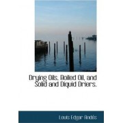 Drying Oils, Boiled Oil, and Solid and Diquid Driers. by Louis Edgar Andes