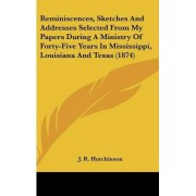 Reminiscences, Sketches and Addresses Selected from My Papers During a Ministry of Forty-Five Years in Mississippi, Louisiana and Texas (1874) by J R Hutchinson