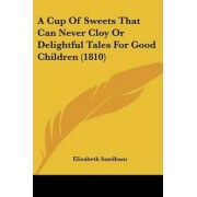 A Cup of Sweets That Can Never Cloy or Delightful Tales for Good Children (1810) by Elizabeth Sandham