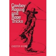Cowboy Roping and Rope Tricks by Chester Byers