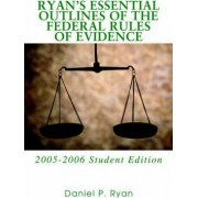 Ryan's Essential Outlines of the Federal Rules of Evidence by Daniel P Ryan