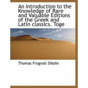An Introduction to the Knowledge of Rare and Valuable Editions of the Greek and Latin Classics. Toge by Thomas Frognall Dibdin