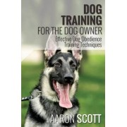 Dog Training for the Dog Owner Effective Dog Obedience Training Techniques by Aaron Scott