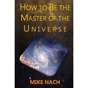 How to Be the Master of the Universe by Mike Nach