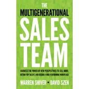 The Multigenerational Sales Team: Harness the Power of New Perspectives to Sell More, Retain Top Talent, and Design a High Performing Workplace