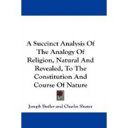 A Succinct Analysis of the Analogy of Religion, Natural and Revealed, to the Constitution and Course of Nature by Joseph Butler