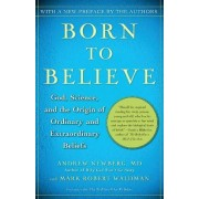 Born to Believe: God, Science and the Origin of Ordinary and Extraordinary Beliefs by Andrew B. Newberg