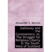Galloway and the Covenanters; Or, the Struggle for Religious Liberty in the South-West of Scotland by Alexander S Morton