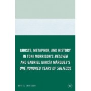Ghosts, Metaphor, and History in Toni Morrison's Beloved and Gabriel Garcia Marquez's One Hundred Years of Solitude by Daniel Erickson