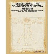 JESUS CHRIST THE COUNTERFEIT CHRISTIAN MESSIAH - Incorporating What Really Happened in the Garden of Eden and God, Genes and Evil by Lionel Attwell