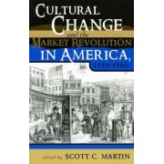 Cultural Change and the Market Revolution in America, 1789-1860 by Scott C. Martin