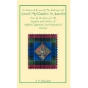 An Historical Account of the Settlements of Scotch Highlanders in America Prior to the Peace of 1783 Together with Notices of Highland Regiments and Biographical Sketches by J P MacLean