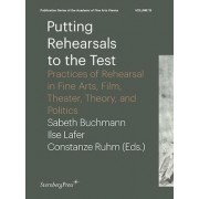 Putting Rehearsals to the Test - Practices of Rehearsal in Fine Arts, Film, Theater, Theory, Politic by Ilse Lafer