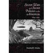 Secret Wars and Secret Policies in the Americas, 1842-1929 by Friedrich E Schuler