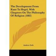 The Development from Kant to Hegel, with Chapters on the Philosophy of Religion (1882) by Andrew Seth