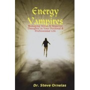 Energy Vampires: Managing Stress & Negative Thoughts in Your Personal & Professional Life by Dr. Steve Ornelas