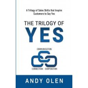 The Trilogy of Yes: Connection, Communication, & Cooperation: A Trilogy of Sales Skills That Inspire Customers to Say Yes