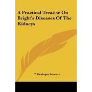 A Practical Treatise on Bright's Diseases of the Kidneys by T Grainger Stewart