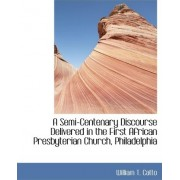 A Semi-Centenary Discourse Delivered in the First African Presbyterian Church, Philadelphia by William T Catto